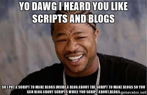 Yo dawg I heard you like scripts and blogs so I put a script to make blogs inside a blog about the script to make blogs so you can blog about scripts while you script about blogs